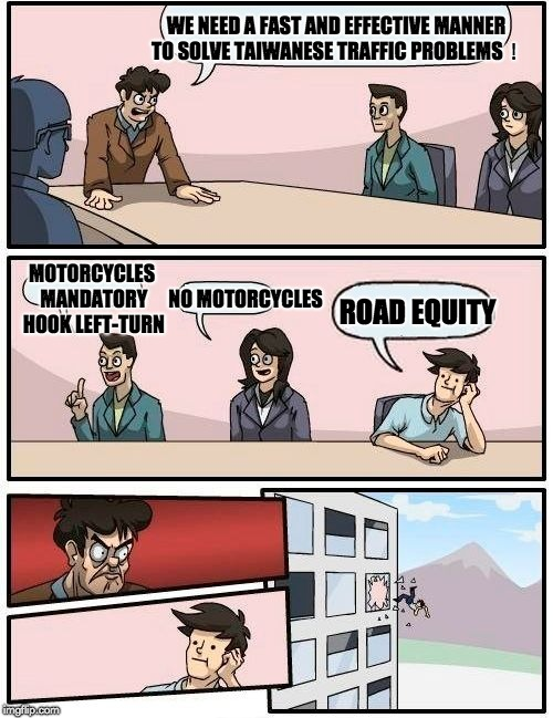 Boardroom Meeting Suggestion Meme | WE NEED A FAST AND EFFECTIVE MANNER TO SOLVE TAIWANESE TRAFFIC PROBLEMS! MOTORCYCLES MANDATORY HOOK LEFT-TURN NO MOTORCYCLES ROAD EQUITY | image tagged in memes,boardroom meeting suggestion,taiwan,traffic,motorcycles,motorcycle | made w/ Imgflip meme maker