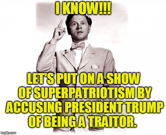There's No Business Like Show Business | I KNOW!!! LET'S PUT ON A SHOW OF SUPERPATRIOTISM BY ACCUSING PRESIDENT TRUMP OF BEING A TRAITOR. | image tagged in president trump,treason,the resistance | made w/ Imgflip meme maker