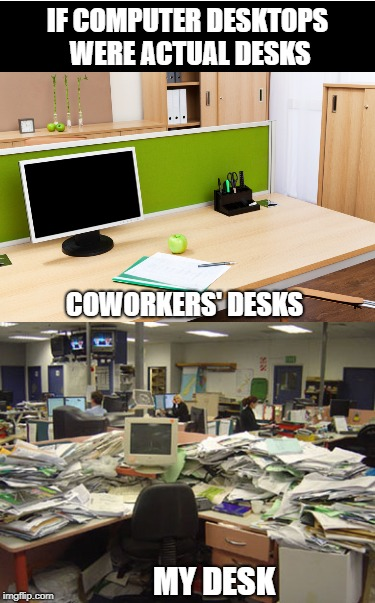 Also The Same As How Many Browser Tabs Are Open | IF COMPUTER DESKTOPS WERE ACTUAL DESKS COWORKERS' DESKS MY DESK | image tagged in desk,browser | made w/ Imgflip meme maker