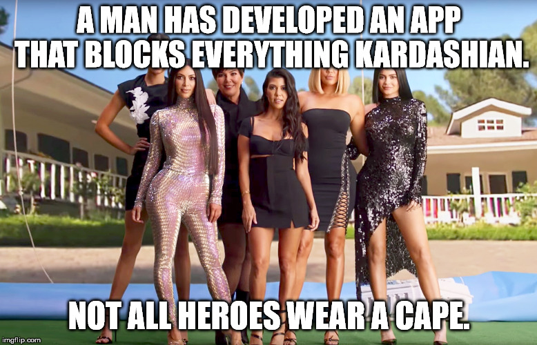 A MAN HAS DEVELOPED AN APP THAT BLOCKS EVERYTHING KARDASHIAN. NOT ALL HEROES WEAR A CAPE. | image tagged in memes kadashians | made w/ Imgflip meme maker