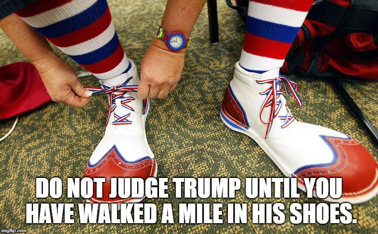 Trump's shoes | DO NOT JUDGE TRUMP UNTIL YOU HAVE WALKED A MILE IN HIS SHOES. | image tagged in donald trump the clown | made w/ Imgflip meme maker
