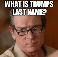 my face when someone asks a stupid question | WHAT IS TRUMPS LAST NAME? | image tagged in my face when someone asks a stupid question | made w/ Imgflip meme maker