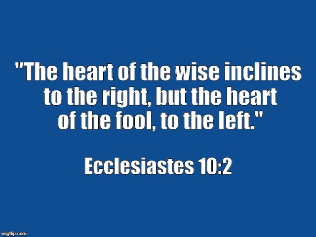 """The heart of the wise inclines to the right, but the heart   of the fool, to the left."" Ecclesiastes 10:2 