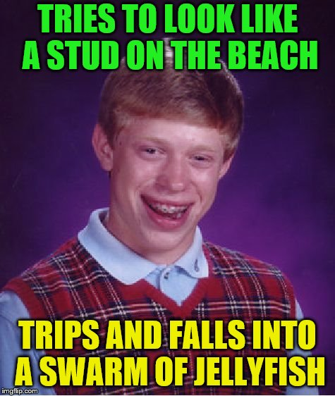Bad Luck Brian Meme | TRIES TO LOOK LIKE A STUD ON THE BEACH TRIPS AND FALLS INTO A SWARM OF JELLYFISH | image tagged in memes,bad luck brian | made w/ Imgflip meme maker