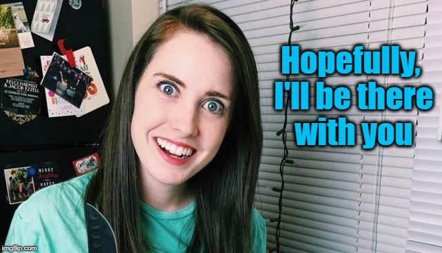 overly attached girlfriend | Hopefully, I'll be there with you | image tagged in overly attached girlfriend | made w/ Imgflip meme maker