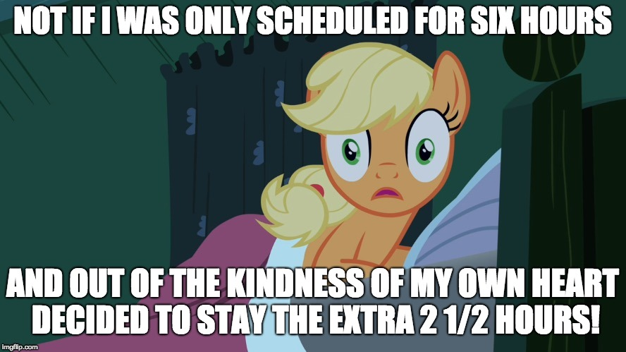 Applejack shocked in bed | NOT IF I WAS ONLY SCHEDULED FOR SIX HOURS AND OUT OF THE KINDNESS OF MY OWN HEART DECIDED TO STAY THE EXTRA 2 1/2 HOURS! | image tagged in applejack shocked in bed | made w/ Imgflip meme maker
