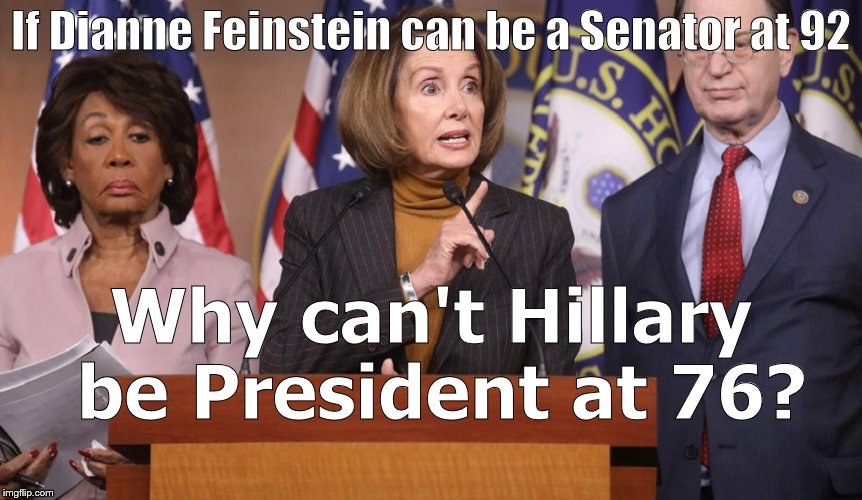 pelosi explains | If Dianne Feinstein can be a Senator at 92 Why can't Hillary be President at 76? | image tagged in pelosi explains | made w/ Imgflip meme maker
