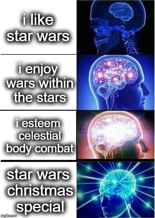 true star wars fans  | i like star wars i enjoy wars within the stars i esteem celestial body combat star wars christmas special | image tagged in memes,expanding brain,star wars,christmas,war,combat | made w/ Imgflip meme maker