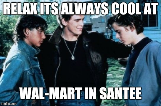 That guy | RELAX ITS ALWAYS COOL AT WAL-MART IN SANTEE | image tagged in greasers | made w/ Imgflip meme maker