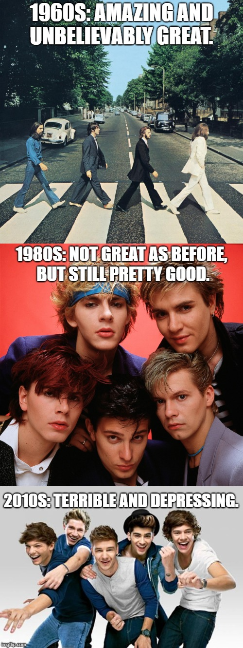 America's Decline Explained by the Evolution of British Bands. | 1960S: AMAZING AND UNBELIEVABLY GREAT. 2010S: TERRIBLE AND DEPRESSING. 1980S: NOT GREAT AS BEFORE, BUT STILL PRETTY GOOD. | image tagged in memes,the beatles,one direction,duran duran,funny,make america great again | made w/ Imgflip meme maker