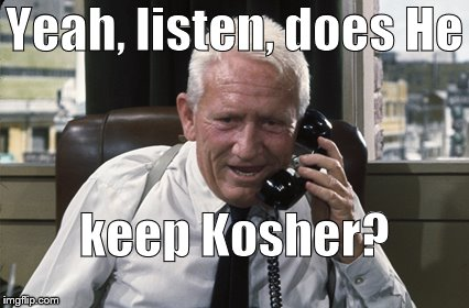 Tracy | Yeah, listen, does He keep Kosher? | image tagged in tracy | made w/ Imgflip meme maker