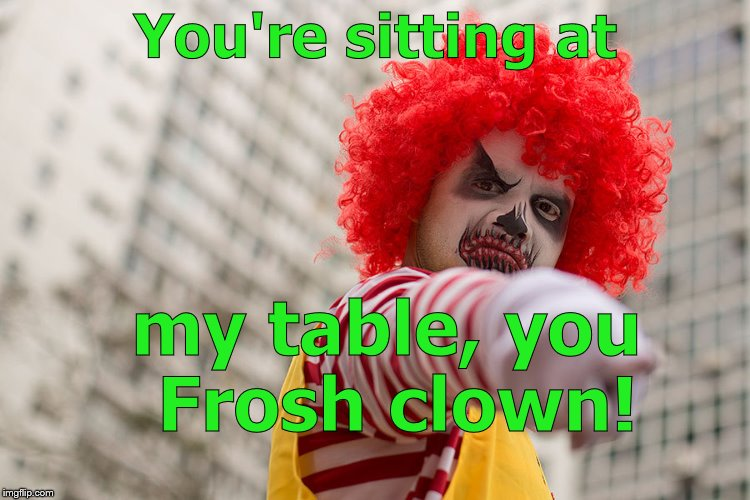 Dangerous clown Ronald | You're sitting at my table, you Frosh clown! | image tagged in dangerous clown ronald | made w/ Imgflip meme maker