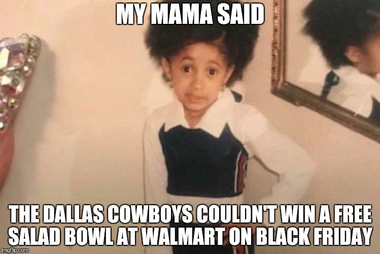Young Cardi B Meme | MY MAMA SAID THE DALLAS COWBOYS COULDN'T WIN A FREE SALAD BOWL AT WALMART ON BLACK FRIDAY | image tagged in cardi b kid | made w/ Imgflip meme maker