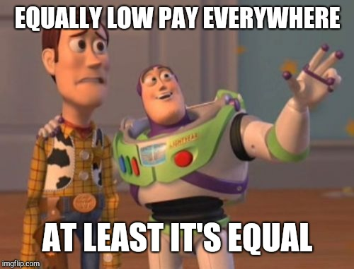 X, X Everywhere Meme | EQUALLY LOW PAY EVERYWHERE AT LEAST IT'S EQUAL | image tagged in memes,x x everywhere | made w/ Imgflip meme maker