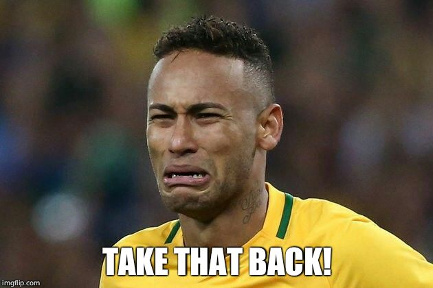 neymar crying | TAKE THAT BACK! | image tagged in neymar crying | made w/ Imgflip meme maker