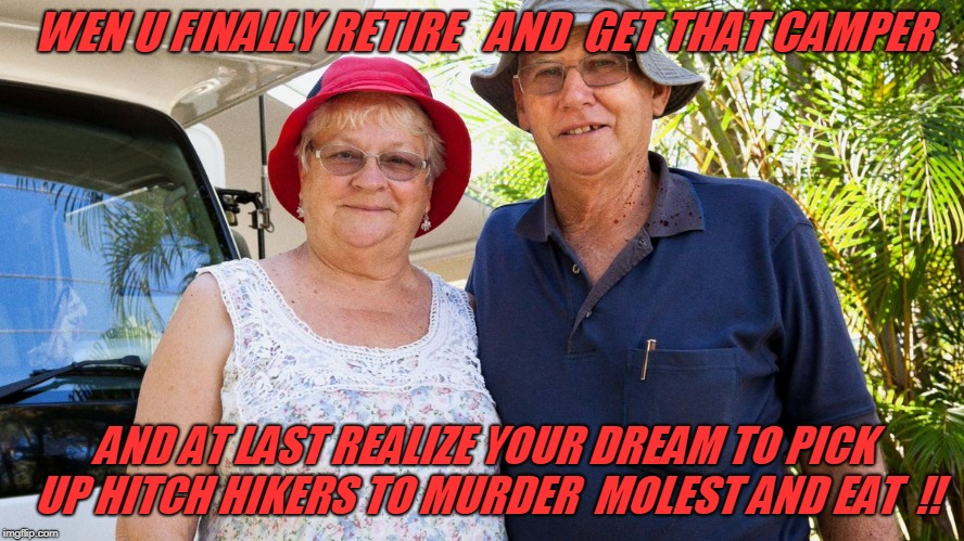 at last | WEN U FINALLY RETIRE   AND  GET THAT CAMPER AND AT LAST REALIZE YOUR DREAM TO PICK UP HITCH HIKERS TO MURDER  MOLEST AND EAT  !! | image tagged in murder | made w/ Imgflip meme maker