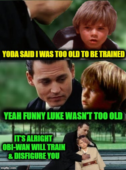 Finding Menace | YODA SAID I WAS TOO OLD TO BE TRAINED YEAH FUNNY LUKE WASN'T TOO OLD IT'S ALRIGHT OBI-WAN WILL TRAIN & DISFIGURE YOU | image tagged in funny memes,starwars,the phantom menace,anakin skywalker,johnny depp | made w/ Imgflip meme maker
