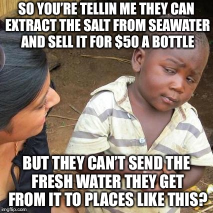 Third World Skeptical Kid Meme | SO YOU'RE TELLIN ME THEY CAN EXTRACT THE SALT FROM SEAWATER AND SELL IT FOR $50 A BOTTLE BUT THEY CAN'T SEND THE FRESH WATER THEY GET FROM I | image tagged in memes,third world skeptical kid | made w/ Imgflip meme maker