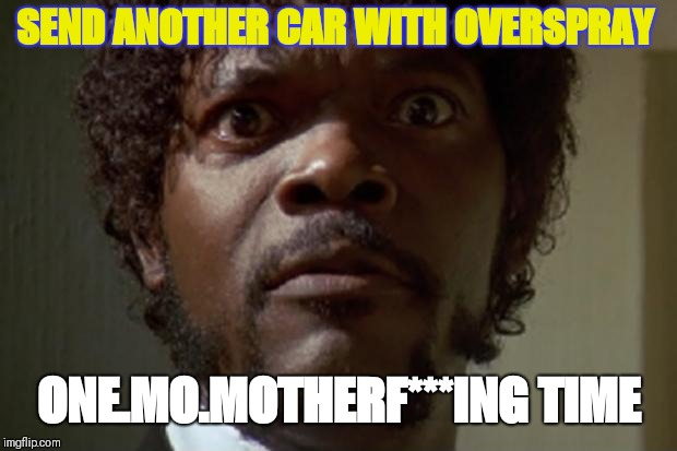 Samuel L jackson | SEND ANOTHER CAR WITH OVERSPRAY ONE.MO.MOTHERF***ING TIME | image tagged in samuel l jackson | made w/ Imgflip meme maker