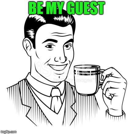 BE MY GUEST | made w/ Imgflip meme maker