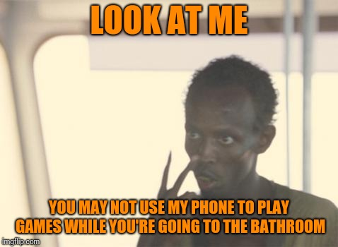 I'm The Captain Now Meme | LOOK AT ME YOU MAY NOT USE MY PHONE TO PLAY GAMES WHILE YOU'RE GOING TO THE BATHROOM | image tagged in memes,i'm the captain now | made w/ Imgflip meme maker