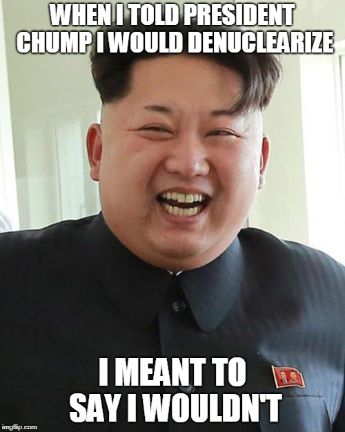 WHEN I TOLD PRESIDENT CHUMP I WOULD DENUCLEARIZE I MEANT TO SAY I WOULDN'T | image tagged in kim jong un smiling | made w/ Imgflip meme maker