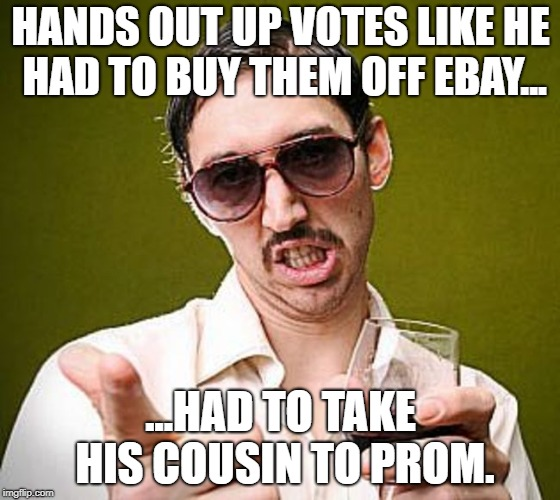 jerk | HANDS OUT UP VOTES LIKE HE HAD TO BUY THEM OFF EBAY... ...HAD TO TAKE HIS COUSIN TO PROM. | image tagged in creepy guy | made w/ Imgflip meme maker