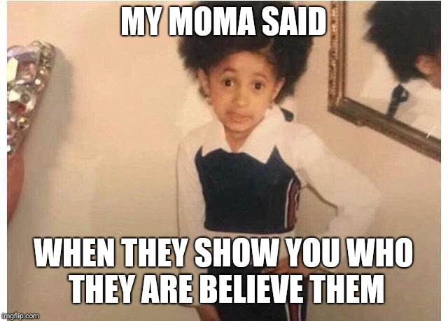 Young Cardi B Meme | MY MOMA SAID WHEN THEY SHOW YOU WHO THEY ARE BELIEVE THEM | image tagged in young cardi b | made w/ Imgflip meme maker