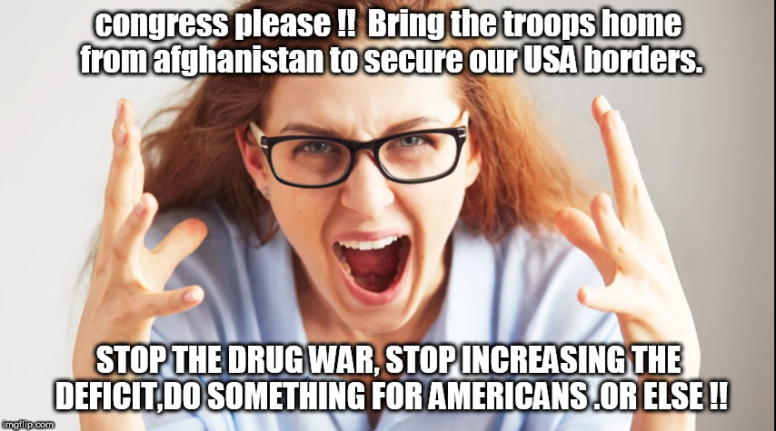 fed up with congress rant. | congress please !!  Bring the troops home from afghanistan to secure our USA borders. STOP THE DRUG WAR, STOP INCREASING THE DEFICIT,DO SOME | image tagged in secure the border | made w/ Imgflip meme maker