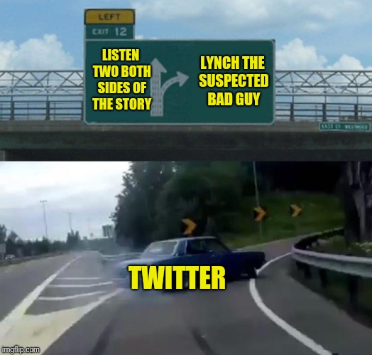 Left Exit 12 Off Ramp Meme | LISTEN TWO BOTH SIDES OF THE STORY LYNCH THE SUSPECTED BAD GUY TWITTER | image tagged in memes,left exit 12 off ramp | made w/ Imgflip meme maker