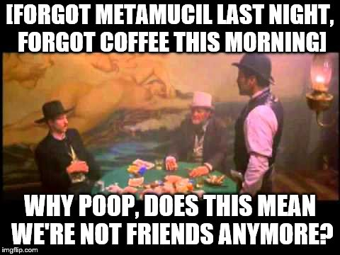 [FORGOT METAMUCIL LAST NIGHT, FORGOT COFFEE THIS MORNING] WHY POOP, DOES THIS MEAN WE'RE NOT FRIENDS ANYMORE? | image tagged in poop,tombstone | made w/ Imgflip meme maker
