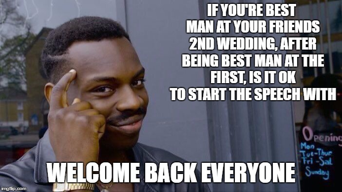 Asking for a friend | IF YOU'RE BEST MAN AT YOUR FRIENDS 2ND WEDDING, AFTER BEING BEST MAN AT THE FIRST, IS IT OK TO START THE SPEECH WITH WELCOME BACK EVERYONE | image tagged in memes,roll safe think about it,random,wedding | made w/ Imgflip meme maker