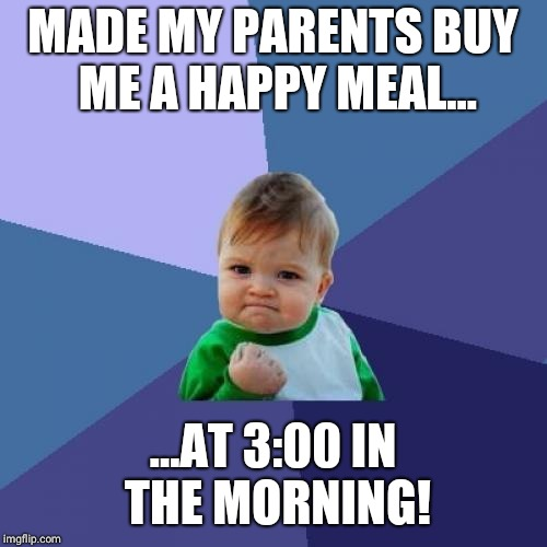 Success Kid Meme | MADE MY PARENTS BUY ME A HAPPY MEAL... ...AT 3:00 IN THE MORNING! | image tagged in memes,success kid | made w/ Imgflip meme maker