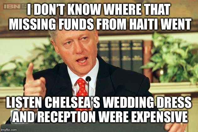 Bill Clinton - Sexual Relations | I DON'T KNOW WHERE THAT MISSING FUNDS FROM HAITI WENT LISTEN CHELSEA'S WEDDING DRESS AND RECEPTION WERE EXPENSIVE | image tagged in bill clinton - sexual relations | made w/ Imgflip meme maker
