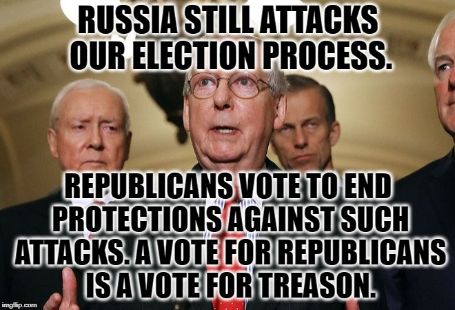 A Vote For Republicans Is A Vote Against America. | RUSSIA STILL ATTACKS OUR ELECTION PROCESS. REPUBLICANS VOTE TO END PROTECTIONS AGAINST SUCH ATTACKS. A VOTE FOR REPUBLICANS IS A VOTE FOR TR | image tagged in republican,gop,traitor,traitors,treason,election | made w/ Imgflip meme maker