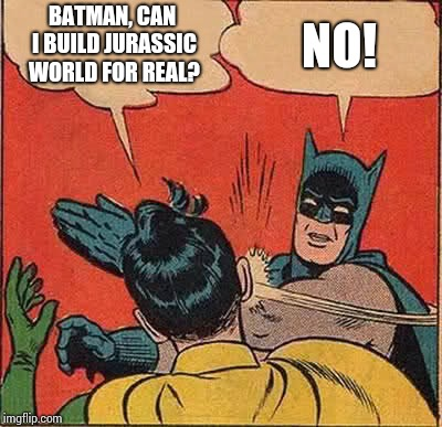 Batman Slapping Robin Meme | BATMAN, CAN I BUILD JURASSIC WORLD FOR REAL? NO! | image tagged in memes,batman slapping robin | made w/ Imgflip meme maker