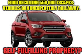 Fords Escape! | FORD RECALLING 550,000 ESCAPES; VEHICLES CAN UNEXPECTEDLY ROLL AWAY. SELF-FULFILLING PROPHECY? | image tagged in ford,escape,sulf-fulfilling prophecy | made w/ Imgflip meme maker