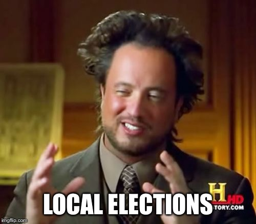 Ancient Aliens Meme | LOCAL ELECTIONS | image tagged in memes,ancient aliens | made w/ Imgflip meme maker