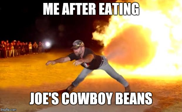 Fart Flames | ME AFTER EATING JOE'S COWBOY BEANS | image tagged in fart flames | made w/ Imgflip meme maker