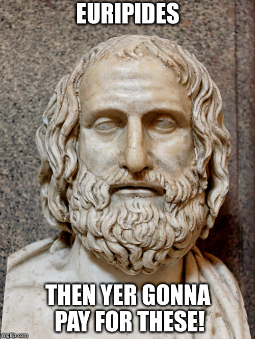Was he talking about his plays? | EURIPIDES THEN YER GONNA PAY FOR THESE! | image tagged in humor,non-political,greek plays,silly puns | made w/ Imgflip meme maker