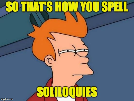 Futurama Fry Meme | SO THAT'S HOW YOU SPELL SOLILOQUIES | image tagged in memes,futurama fry | made w/ Imgflip meme maker