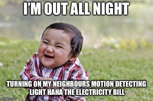 Evil Toddler Meme | I'M OUT ALL NIGHT TURNING ON MY NEIGHBOURS MOTION DETECTING LIGHTHAHA THE ELECTRICITY BILL | image tagged in memes,evil toddler | made w/ Imgflip meme maker