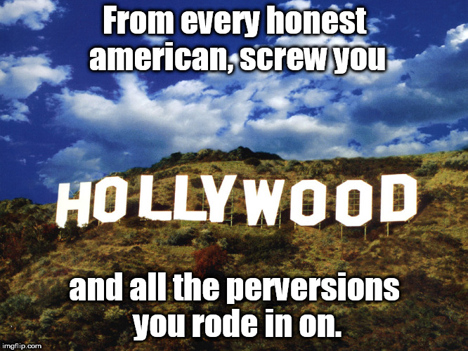 screw hollywood | From every honest american, screw you and all the perversions you rode in on. | image tagged in screw hollywood,perverts | made w/ Imgflip meme maker