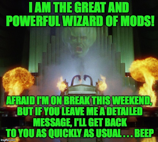 Wizard of Mods | I AM THE GREAT AND POWERFUL WIZARD OF MODS! AFRAID I'M ON BREAK THIS WEEKEND, BUT IF YOU LEAVE ME A DETAILED MESSAGE, I'LL GET BACK TO YOU A | image tagged in wizard of oz powerful,memes,mods,leave a message,wizard of mods | made w/ Imgflip meme maker