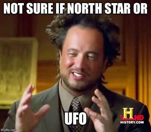 Ancient Aliens Meme | NOT SURE IF NORTH STAR OR UFO | image tagged in memes,ancient aliens | made w/ Imgflip meme maker