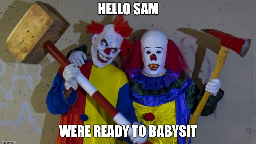 HELLO SAM WERE READY TO BABYSIT | image tagged in the clown twins | made w/ Imgflip meme maker
