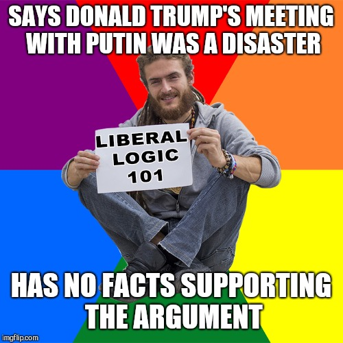 Liberal Logic 101 | SAYS DONALD TRUMP'S MEETING WITH PUTIN WAS A DISASTER HAS NO FACTS SUPPORTING THE ARGUMENT | image tagged in liberal logic 101 | made w/ Imgflip meme maker
