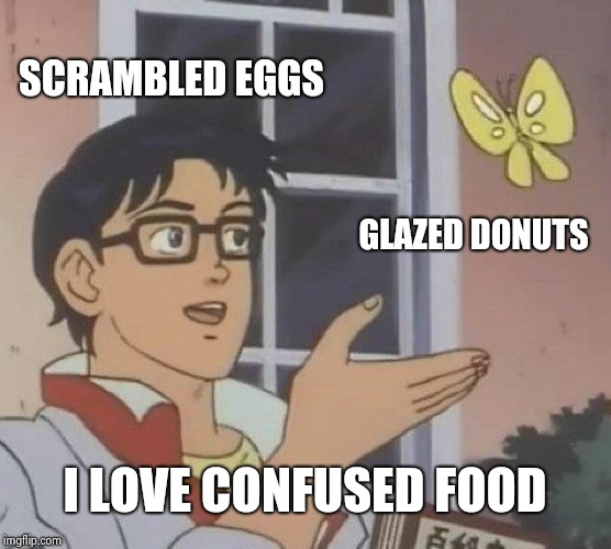 I swore I'd never use this template | SCRAMBLED EGGS GLAZED DONUTS I LOVE CONFUSED FOOD | image tagged in memes,is this a pigeon,old joke,funny food,eggs,donuts | made w/ Imgflip meme maker