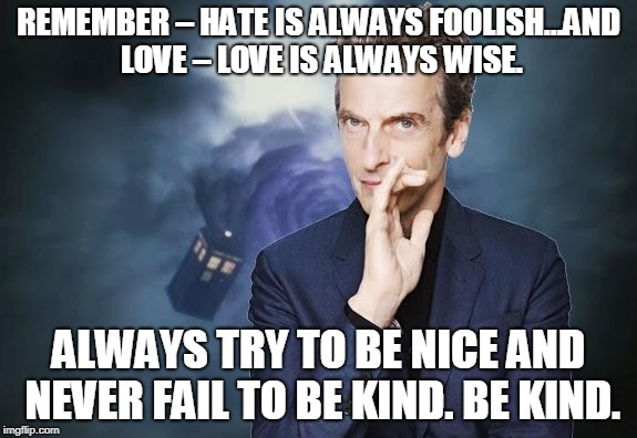 Peter Capaldi, Doctor Who, Twelfth Doctor, 12th Doctor | REMEMBER – HATE IS ALWAYS FOOLISH…AND LOVE – LOVE IS ALWAYS WISE. ALWAYS TRY TO BE NICE AND NEVER FAIL TO BE KIND. BE KIND. | image tagged in peter capaldi,doctor who,twelfth doctor,12th doctor | made w/ Imgflip meme maker