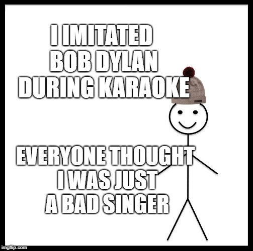 Be Like Bill Meme | I IMITATED BOB DYLAN DURING KARAOKE EVERYONE THOUGHT I WAS JUST A BAD SINGER | image tagged in memes,be like bill | made w/ Imgflip meme maker